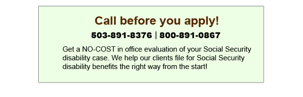 Call Oregon disability lawyers before you apply - 503-891-8376 or 800-891-0867.